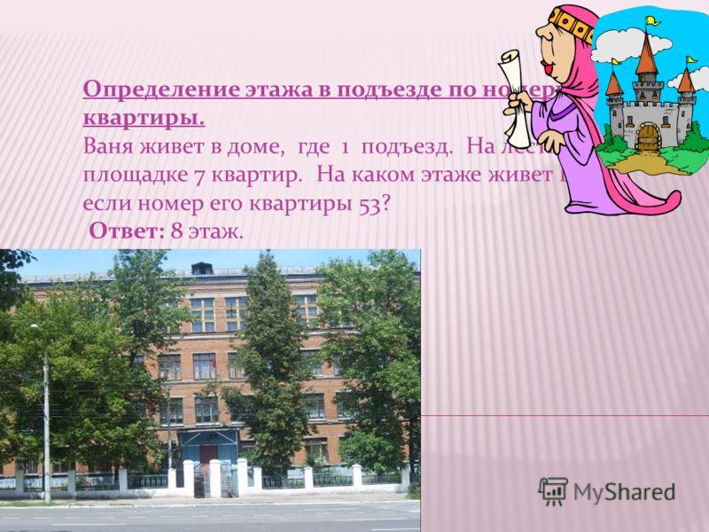 Определение этажа в подъезде по номеру квартиры. Ваня живет в доме, где 1 подъезд. На лестничной площадке 7 квартир. На каком этаже живет Ваня, если номер его квартиры 53? Ответ: 8 этаж.