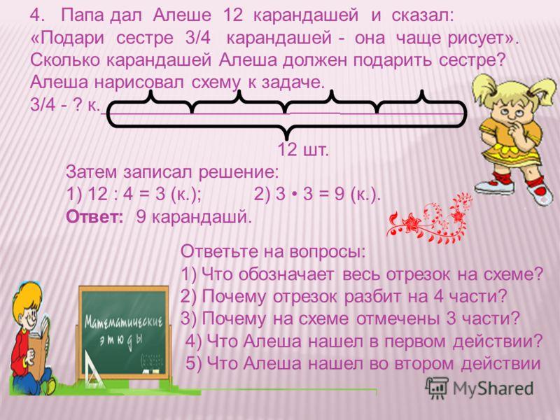 4. Папа дал Алеше 12 карандашей и сказал: «Подари сестре 3/4 карандашей - она чаще рисует». Сколько карандашей Алеша должен подарить сестре? Алеша нарисовал схему к задаче. 3/4 - ? к.__________________ ____________ 12 шт. Затем записал решение: 1) 12