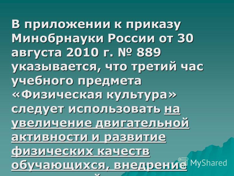 В приложении к приказу Минобрнауки России от 30 августа 2010 г. 889 указывается, что третий час учебного предмета «Физическая культура» следует использовать на увеличение двигательной активности и развитие физических качеств обучающихся, внедрение со