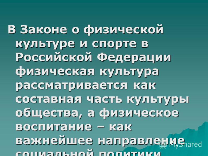В Законе о физической культуре и спорте в Российской Федерации физическая культура рассматривается как составная часть культуры общества, а физическое воспитание – как важнейшее направление социальной политики государства
