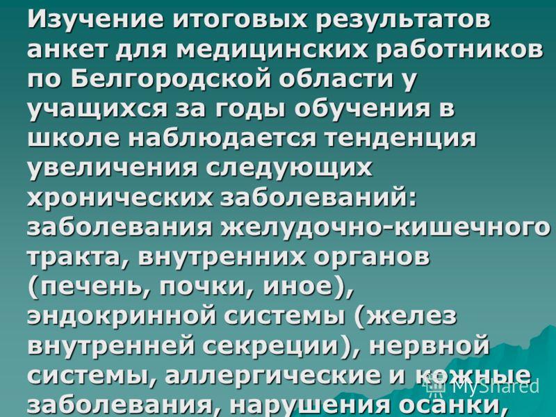 Изучение итоговых результатов анкет для медицинских работников по Белгородской области у учащихся за годы обучения в школе наблюдается тенденция увеличения следующих хронических заболеваний: заболевания желудочно-кишечного тракта, внутренних органов