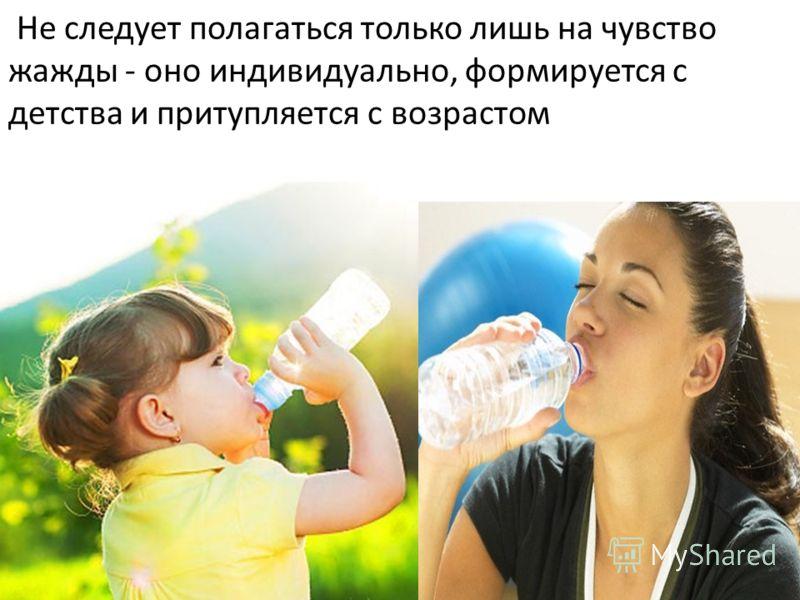 Не следует полагаться только лишь на чувство жажды - оно индивидуально, формируется с детства и притупляется с возрастом