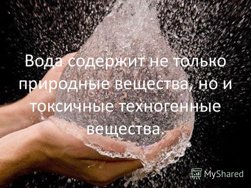 Вода содержит не только природные вещества, но и токсичные техногенные вещества.