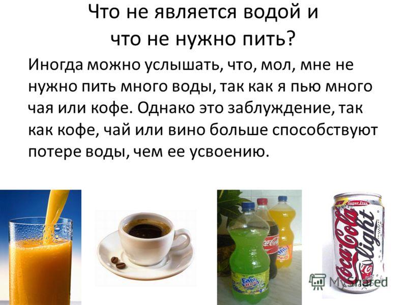 Иногда можно услышать, что, мол, мне не нужно пить много воды, так как я пью много чая или кофе. Однако это заблуждение, так как кофе, чай или вино больше способствуют потере воды, чем ее усвоению. Что не является водой и что не нужно пить?