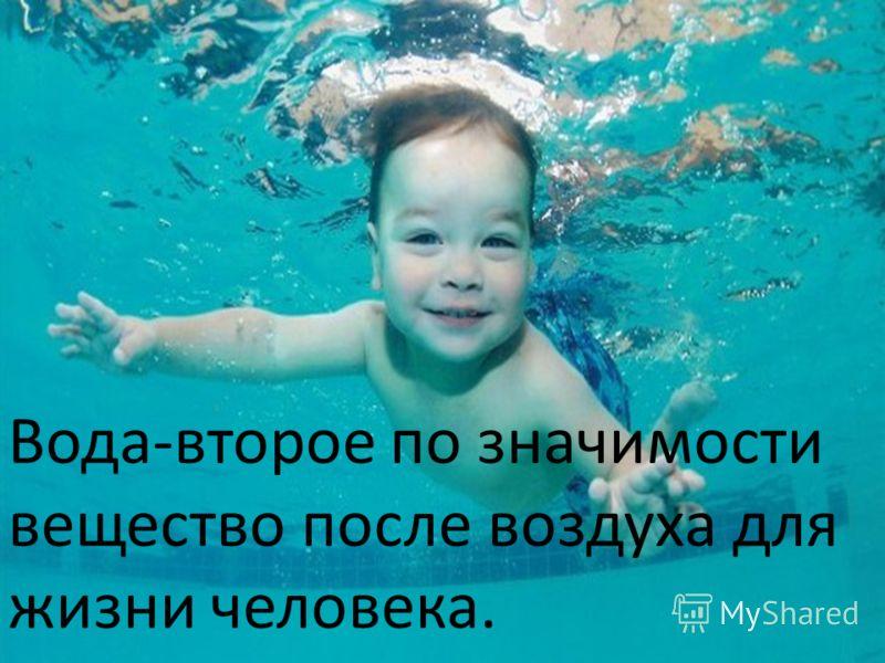 Вода-второе по значимости вещество после воздуха для жизни человека.