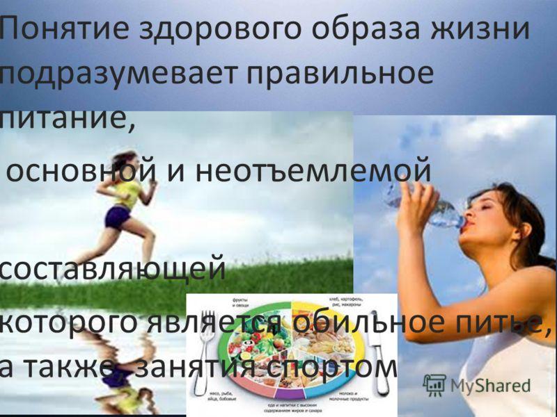 Понятие здорового образа жизни подразумевает правильное питание, основной и неотъемлемой составляющей которого является обильное питье, а также, занятия спортом