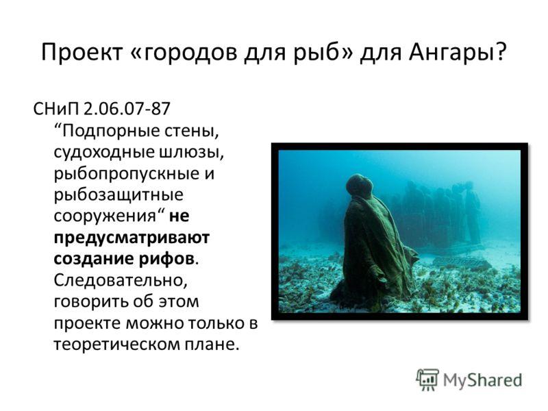Проект «городов для рыб» для Ангары? СНиП 2.06.07-87 Подпорные стены, судоходные шлюзы, рыбопропускные и рыбозащитные сооружения не предусматривают создание рифов. Следовательно, говорить об этом проекте можно только в теоретическом плане.