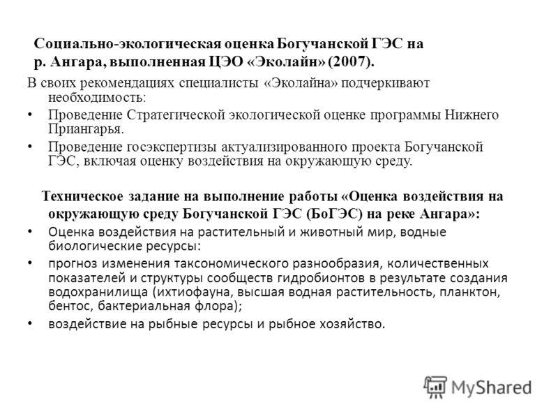 Социально-экологическая оценка Богучанской ГЭС на р. Ангара, выполненная ЦЭО «Эколайн» (2007). В своих рекомендациях специалисты «Эколайна» подчеркивают необходимость: Проведение Стратегической экологической оценке программы Нижнего Приангарья. Прове