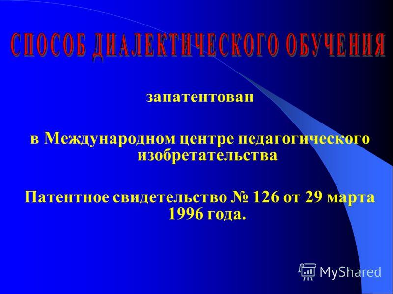 запатентован в Международном центре педагогического изобретательства Патентное свидетельство 126 от 29 марта 1996 года.