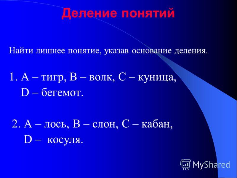 Деление понятий Найти лишнее понятие, указав основание деления. 1. A – тигр, B – волк, C – куница, D – бегемот. 2. A – лось, B – слон, C – кабан, D – косуля.