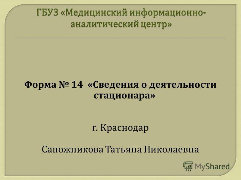 Форма 14 « Сведения о деятельности стационара » г. Краснодар Сапожникова Татьяна Николаевна