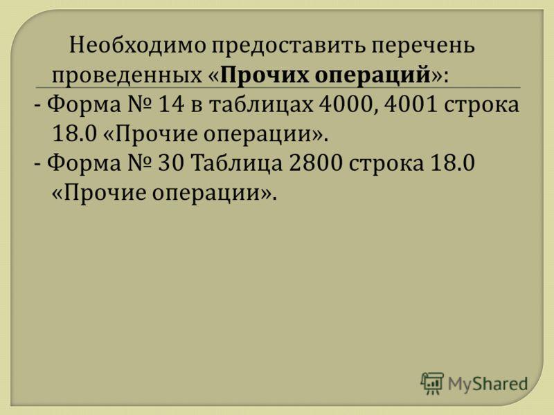 Необходимо предоставить перечень проведенных « Прочих операций »: - Форма 14 в таблицах 4000, 4001 строка 18.0 « Прочие операции ». - Форма 30 Таблица 2800 строка 18.0 « Прочие операции ».