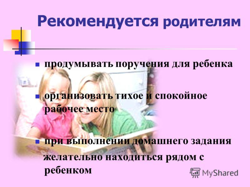 Рекомендуется родителям продумывать поручения для ребенка организовать тихое и спокойное рабочее место при выполнении домашнего задания желательно находиться рядом с ребенком