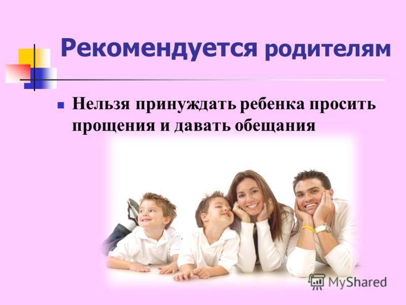 Нельзя принуждать ребенка просить прощения и давать обещания Рекомендуется родителям