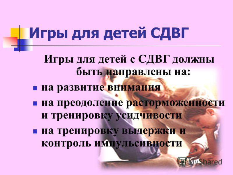 Игры для детей СДВГ Игры для детей с СДВГ должны быть направлены на: на развитие внимания на преодоление расторможенности и тренировку усидчивости на тренировку выдержки и контроль импульсивности