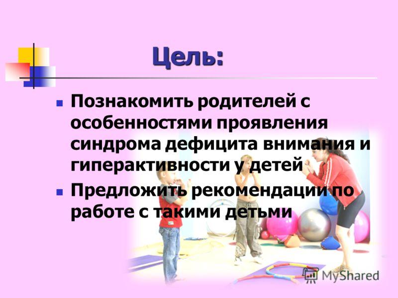 Цель: Познакомить родителей с особенностями проявления синдрома дефицита внимания и гиперактивности у детей Предложить рекомендации по работе с такими детьми
