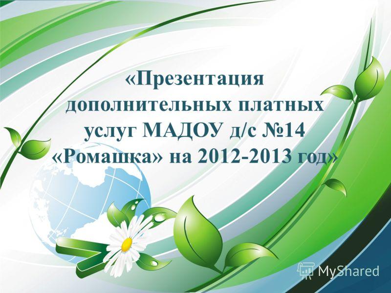 «Презентация дополнительных платных услуг МАДОУ д/с 14 «Ромашка» на 2012-2013 год»