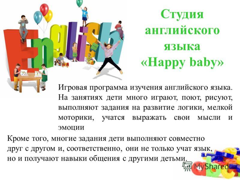 Студия английского языка «Happy baby» Игровая программа изучения английского языка. На занятиях дети много играют, поют, рисуют, выполняют задания на развитие логики, мелкой моторики, учатся выражать свои мысли и эмоции Кроме того, многие задания дет
