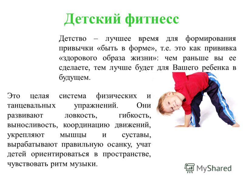 Детский фитнесс Детство – лучшее время для формирования привычки «быть в форме», т.е. это как прививка «здорового образа жизни»: чем раньше вы ее сделаете, тем лучше будет для Вашего ребенка в будущем. Это целая система физических и танцевальных упра