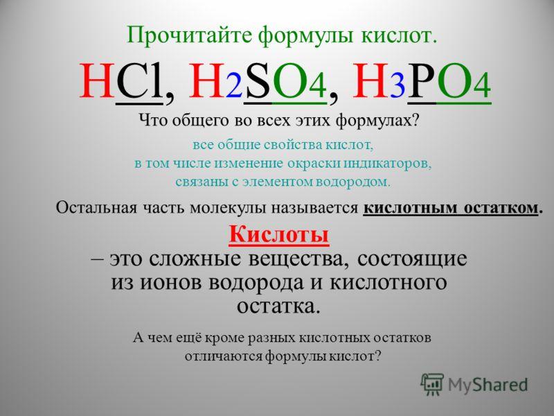 Прочитайте формулы кислот. HCl, H 2 SO 4, H 3 PO 4 Кислоты – это сложные вещества, состоящие из ионов водорода и кислотного остатка. Что общего во всех этих формулах? А чем ещё кроме разных кислотных остатков отличаются формулы кислот? все общие свой