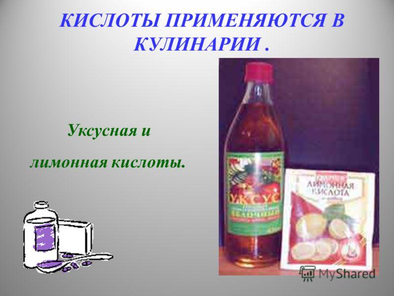 КИСЛОТЫ ПРИМЕНЯЮТСЯ В КУЛИНАРИИ. Уксусная и лимонная кислоты.