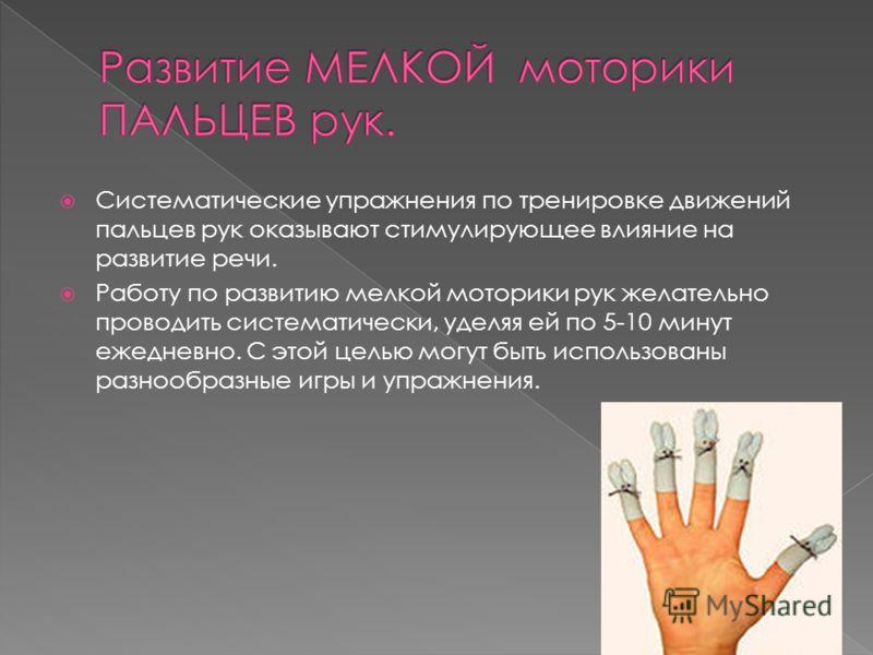 Систематические упражнения по тренировке движений пальцев рук оказывают стимулирующее влияние на развитие речи. Работу по развитию мелкой моторики рук желательно проводить систематически, уделяя ей по 5-10 минут ежедневно. С этой целью могут быть исп