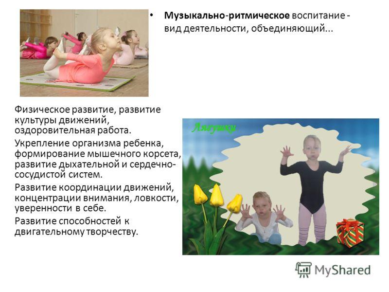 Музыкально-ритмическое воспитание - вид деятельности, объединяющий... Физическое развитие, развитие культуры движений, оздоровительная работа. Укрепление организма ребенка, формирование мышечного корсета, развитие дыхательной и сердечно- сосудистой с