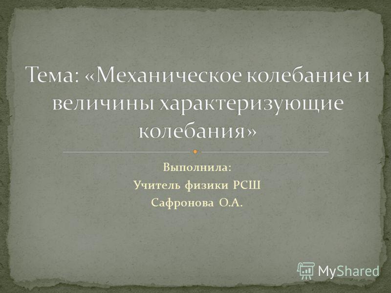 Выполнила: Учитель физики РСШ Сафронова О.А.