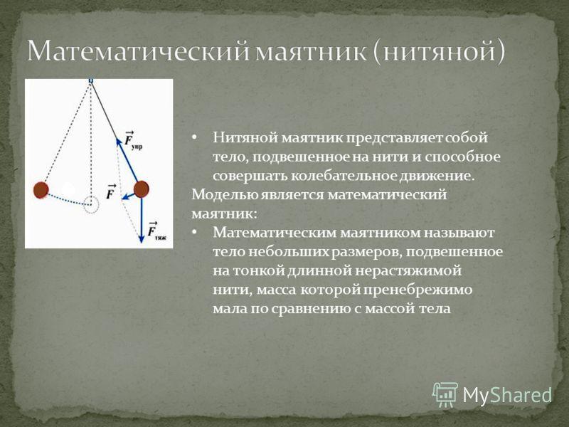 Нитяной маятник представляет собой тело, подвешенное на нити и способное совершать колебательное движение. Моделью является математический маятник: Математическим маятником называют тело небольших размеров, подвешенное на тонкой длинной нерастяжимой