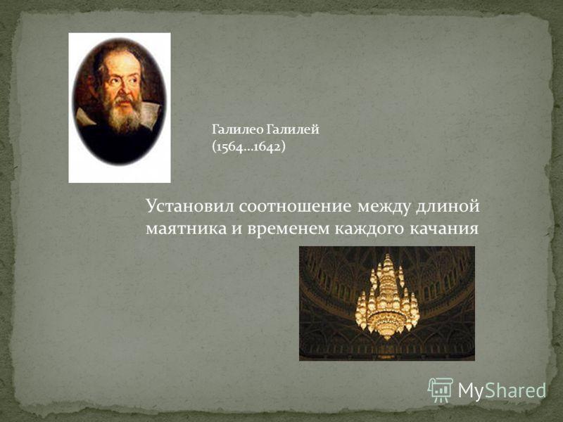 Галилео Галилей (1564...1642) Установил соотношение между длиной маятника и временем каждого качания