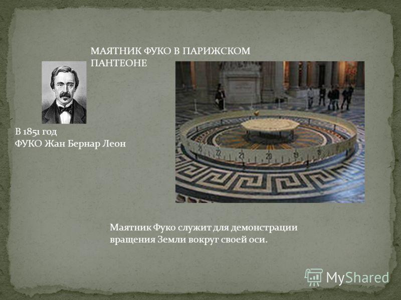 МАЯТНИК ФУКО В ПАРИЖСКОМ ПАНТЕОНЕ Маятник Фуко служит для демонстрации вращения Земли вокруг своей оси. В 1851 год ФУКО Жан Бернар Леон