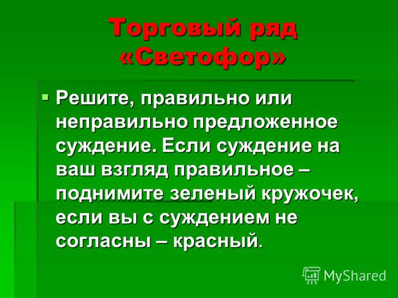 Торговый ряд «Светофор» Решите, правильно или неправильно предложенное суждение. Если суждение на ваш взгляд правильное – поднимите зеленый кружочек, если вы с суждением не согласны – красный. Решите, правильно или неправильно предложенное суждение.