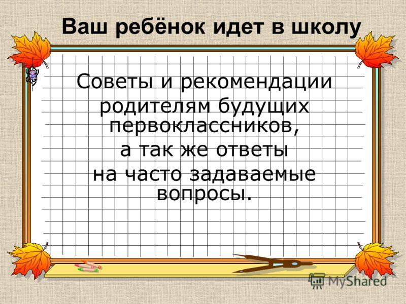Ваш ребёнок идет в школу Советы и рекомендации родителям будущих первоклассников, а так же ответы на часто задаваемые вопросы.