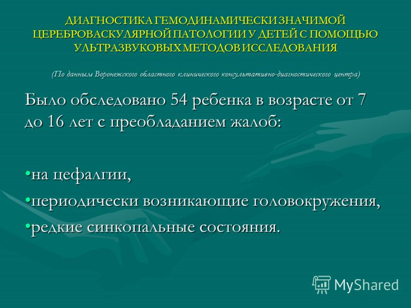 ДИАГНОСТИКА ГЕМОДИНАМИЧЕСКИ ЗНАЧИМОЙ ЦЕРЕБРОВАСКУЛЯРНОЙ ПАТОЛОГИИ У ДЕТЕЙ С ПОМОЩЬЮ УЛЬТРАЗВУКОВЫХ МЕТОДОВ ИССЛЕДОВАНИЯ (По данным Воронежского областного клинического консультативно-диагностического центра) Было обследовано 54 ребенка в возрасте от