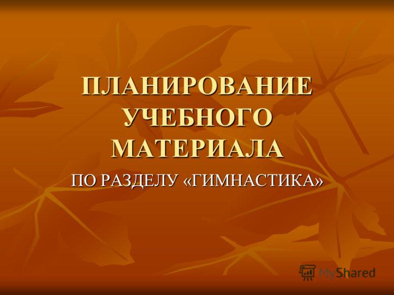 ПЛАНИРОВАНИЕ УЧЕБНОГО МАТЕРИАЛА ПО РАЗДЕЛУ «ГИМНАСТИКА»