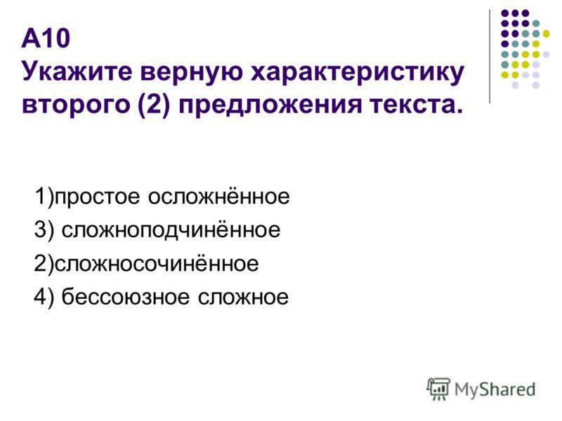 А10 Укажите верную характеристику второго (2) предложения текста. 1)простое осложнённое 3) сложноподчинённое 2)сложносочинённое 4) бессоюзное сложное