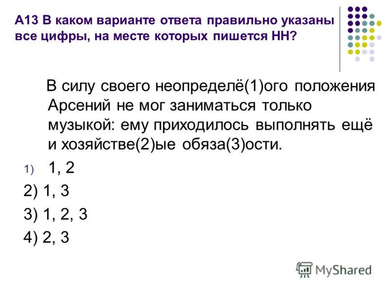 А13 В каком варианте ответа правильно указаны все цифры, на месте которых пишется НН? В силу своего неопределё(1)ого положения Арсений не мог заниматься только музыкой: ему приходилось выполнять ещё и хозяйстве(2)ые обяза(3)ости. 1) 1, 2 2) 1, 3 3) 1