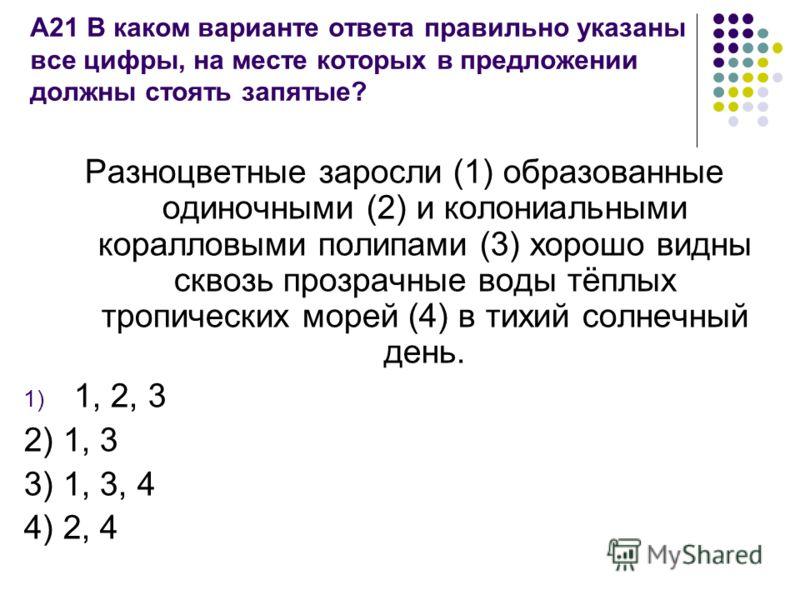 А21 В каком варианте ответа правильно указаны все цифры, на месте которых в предложении должны стоять запятые? Разноцветные заросли (1) образованные одиночными (2) и колониальными коралловыми полипами (3) хорошо видны сквозь прозрачные воды тёплых тр