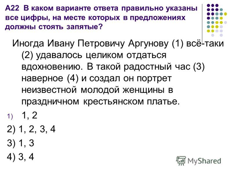 А22 В каком варианте ответа правильно указаны все цифры, на месте которых в предложениях должны стоять запятые? Иногда Ивану Петровичу Аргунову (1) всё-таки (2) удавалось целиком отдаться вдохновению. В такой радостный час (3) наверное (4) и создал о