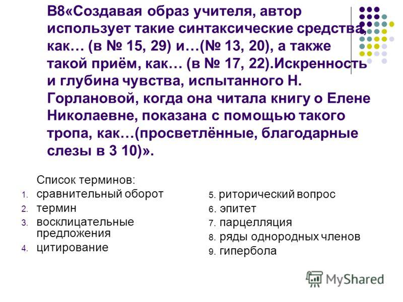 В8«Создавая образ учителя, автор использует такие синтаксические средства, как… (в 15, 29) и…( 13, 20), а также такой приём, как… (в 17, 22).Искренность и глубина чувства, испытанного Н. Горлановой, когда она читала книгу о Елене Николаевне, показана