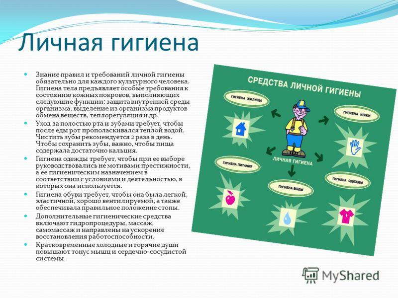 Личная гигиена Знание правил и требований личной гигиены обязательно для каждого культурного человека. Гигиена тела предъявляет особые требования к со