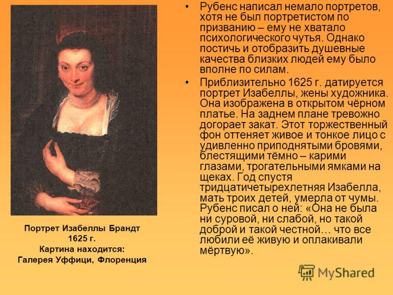 Портрет Изабеллы Брандт 1625 г. Картина находится: Галерея Уффици, Флоренция Рубенс написал немало портретов, хотя не был портретистом по призванию – ему не хватало психологического чутья. Однако постичь и отобразить душевные качества близких людей е