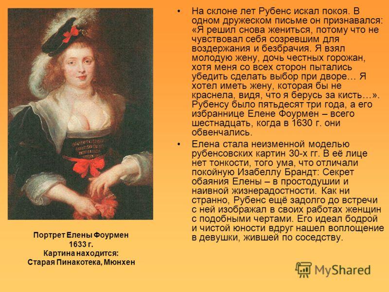 Портрет Елены Фоурмен 1633 г. Картина находится: Старая Пинакотека, Мюнхен На склоне лет Рубенс искал покоя. В одном дружеском письме он признавался: «Я решил снова жениться, потому что не чувствовал себя созревшим для воздержания и безбрачия. Я взял