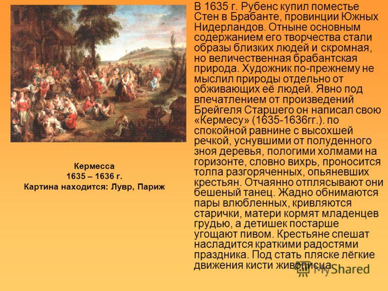 Кермесса 1635 – 1636 г. Картина находится: Лувр, Париж В 1635 г. Рубенс купил поместье Стен в Брабанте, провинции Южных Нидерландов. Отныне основным содержанием его творчества стали образы близких людей и скромная, но величественная брабантская приро