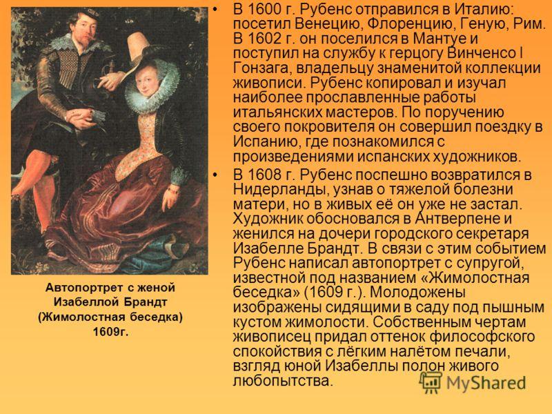 Автопортрет с женой Изабеллой Брандт (Жимолостная беседка) 1609г. В 1600 г. Рубенс отправился в Италию: посетил Венецию, Флоренцию, Геную, Рим. В 1602 г. он поселился в Мантуе и поступил на службу к герцогу Винченсо I Гонзага, владельцу знаменитой ко