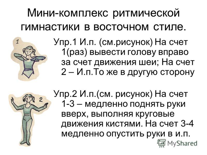 Мини-комплекс ритмической гимнастики в восточном стиле. Упр.1 И.п. (см.рисунок) На счет 1(раз) вывести голову вправо за счет движения шеи; На счет 2 – И.п.То же в другую сторону Упр.2 И.п.(см. рисунок) На счет 1-3 – медленно поднять руки вверх, выпол