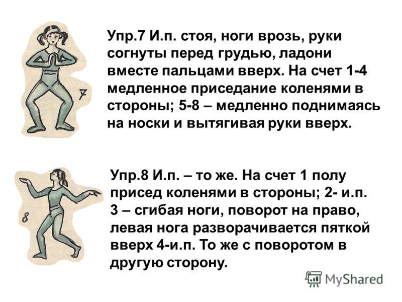 Упр.8 И.п. – то же. На счет 1 полу присед коленями в стороны; 2- и.п. 3 – сгибая ноги, поворот на право, левая нога разворачивается пяткой вверх 4-и.п. То же с поворотом в другую сторону. Упр.7 И.п. стоя, ноги врозь, руки согнуты перед грудью, ладони
