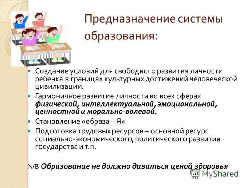 Предназначение системы образования : Создание условий для свободного развития личности ребенка в границах культурных достижений человеческой цивилизации. Гармоничное развитие личности во всех сферах : физической, интеллектуальной, эмоциональной, ценн