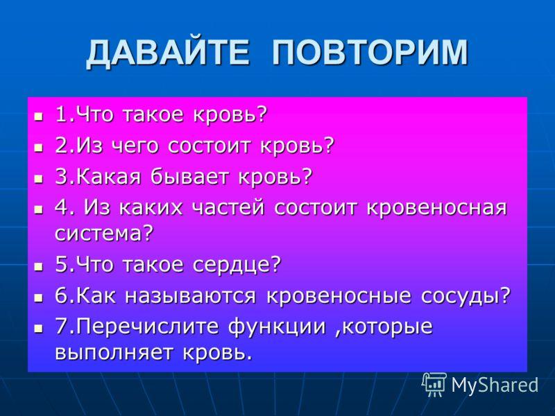ДАВАЙТЕ ПОВТОРИМ 1.Что такое кровь? 1.Что такое кровь? 2.Из чего состоит кровь? 2.Из чего состоит кровь? 3.Какая бывает кровь? 3.Какая бывает кровь? 4. Из каких частей состоит кровеносная система? 4. Из каких частей состоит кровеносная система? 5.Что