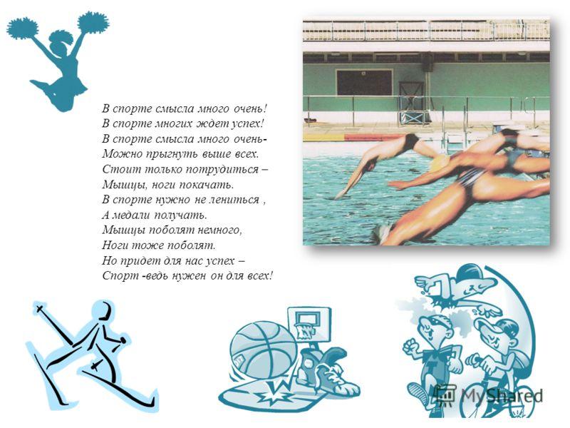 В спорте смысла много очень! В спорте многих ждет успех! В спорте смысла много очень- Можно прыгнуть выше всех. Стоит только потрудиться – Мышцы, ноги покачать. В спорте нужно не лениться, А медали получать. Мышцы поболят немного, Ноги тоже поболят.